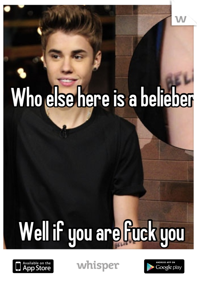 Who else here is a belieber      Well if you are fuck you