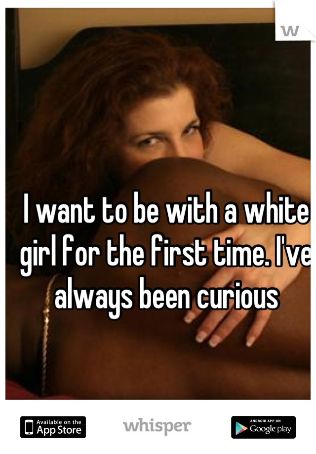 I want to be with a white girl for the first time. I've always been curious