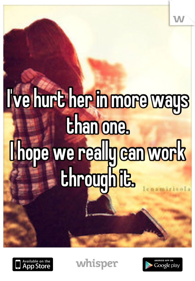 I've hurt her in more ways than one. I hope we really can work through it.