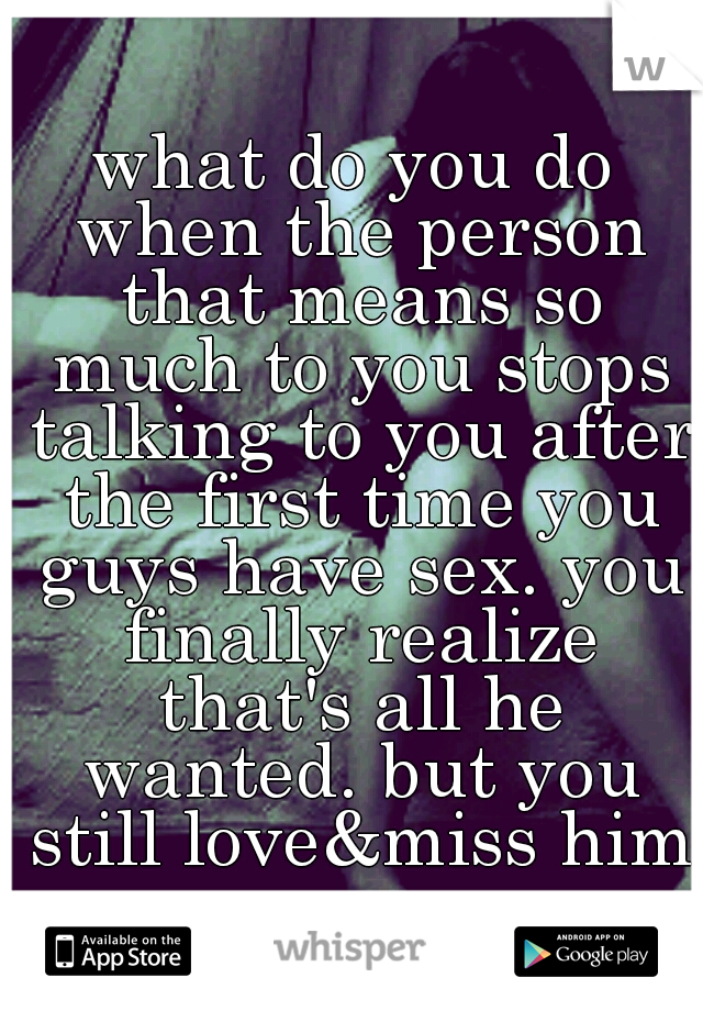 what do you do when the person that means so much to you stops talking to you after the first time you guys have sex. you finally realize that's all he wanted. but you still love&miss him.