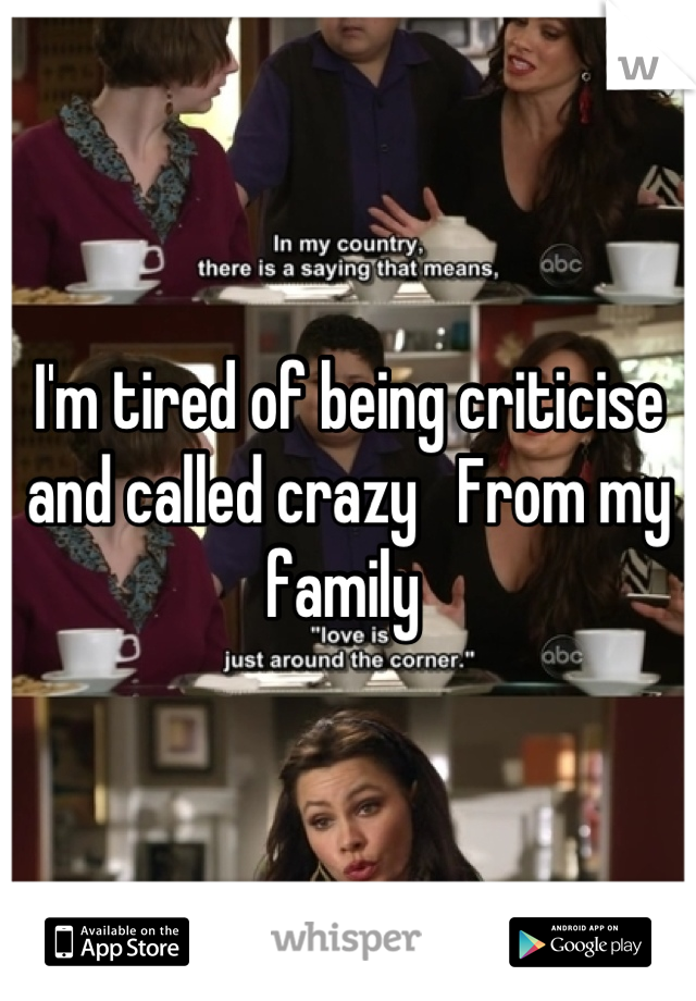 I'm tired of being criticise and called crazy   From my family