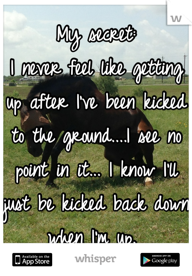 My secret: I never feel like getting up after I've been kicked to the ground....I see no point in it... I know I'll just be kicked back down when I'm up.