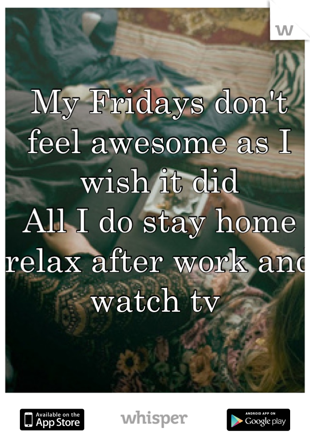 My Fridays don't feel awesome as I wish it did All I do stay home relax after work and watch tv
