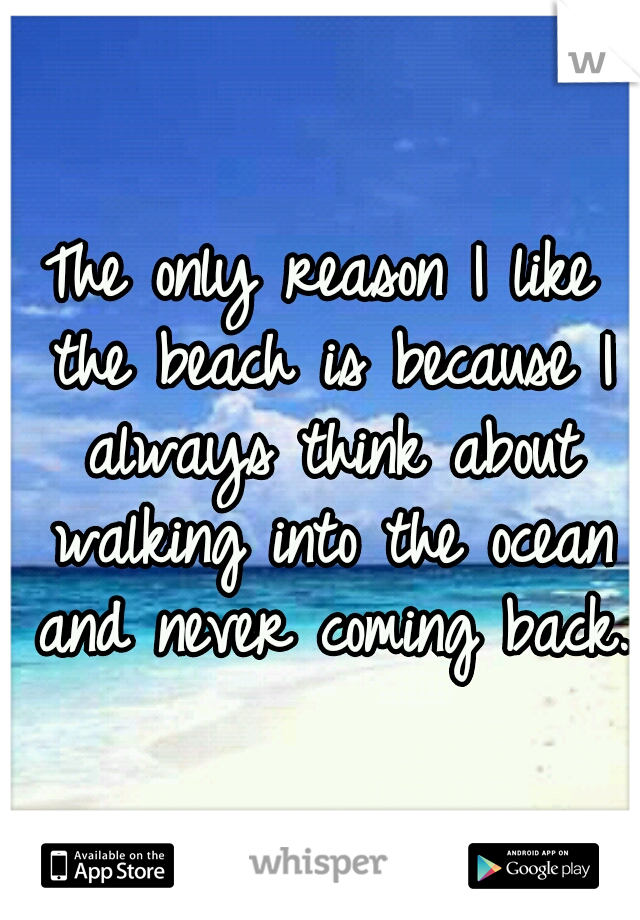 The only reason I like the beach is because I always think about walking into the ocean and never coming back.