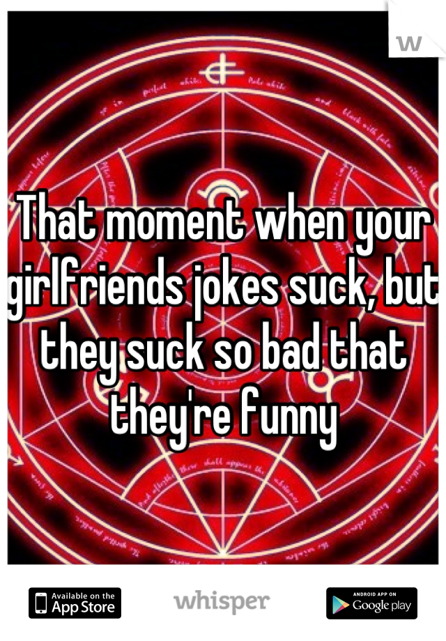 That moment when your girlfriends jokes suck, but they suck so bad that they're funny