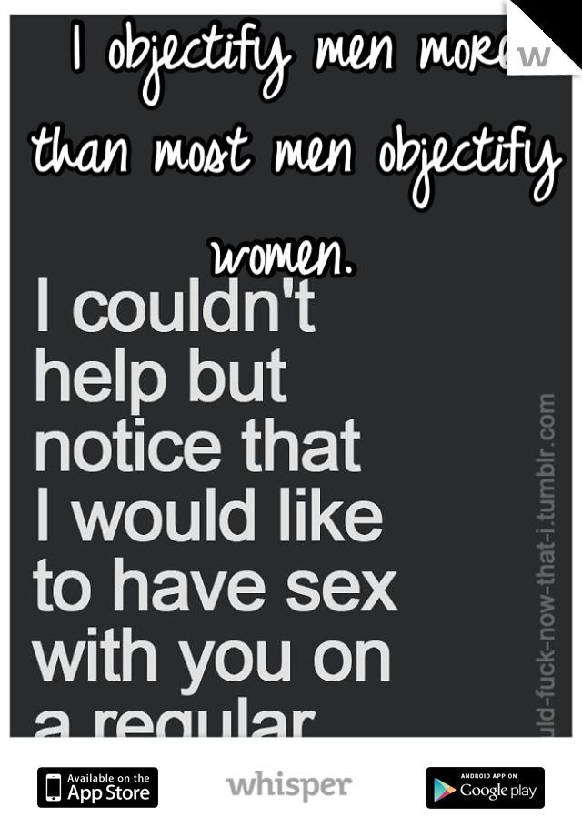 I objectify men more than most men objectify women.