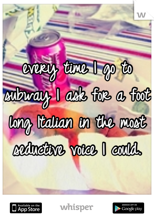 every time I go to subway I ask for a foot long Italian in the most seductive voice I could.