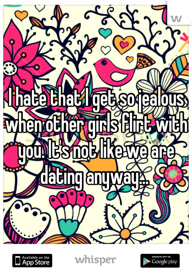 I hate that I get so jealous when other girls flirt with you. It's not like we are dating anyway...