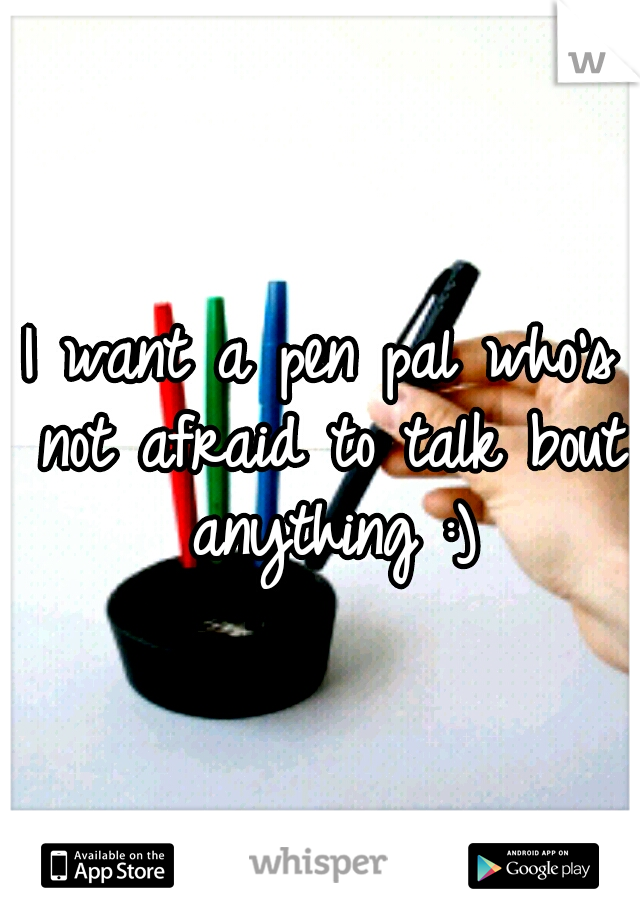 I want a pen pal who's not afraid to talk bout anything :)