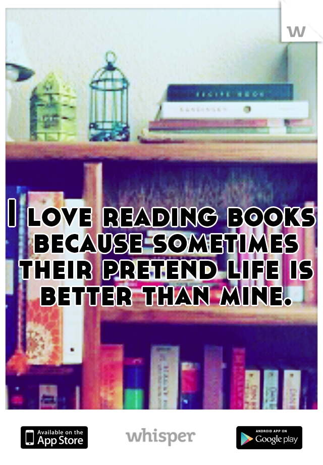 I love reading books because sometimes their pretend life is better than mine.