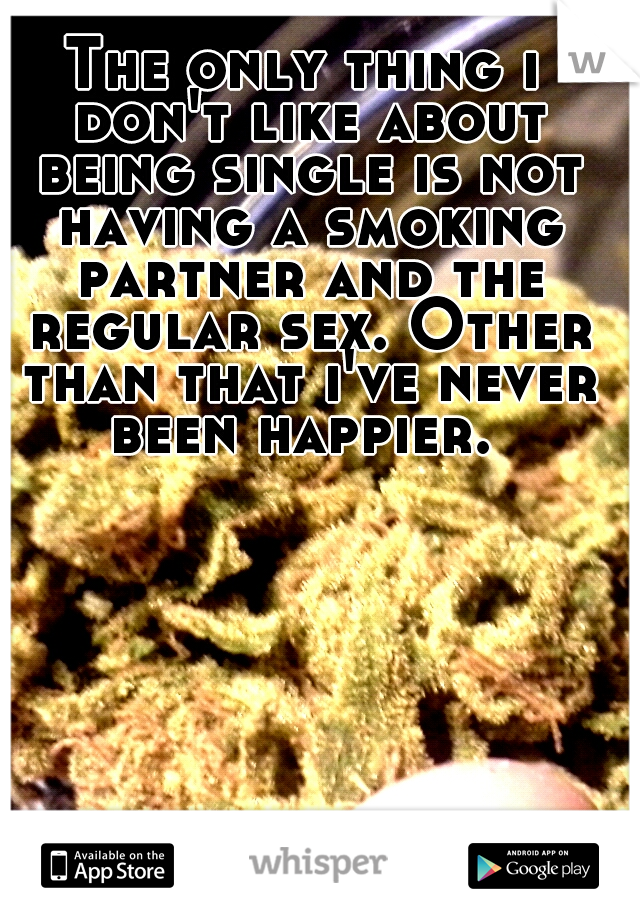 The only thing i don't like about being single is not having a smoking partner and the regular sex. Other than that i've never been happier.