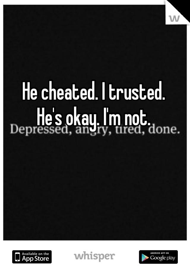 He cheated. I trusted. He's okay. I'm not.