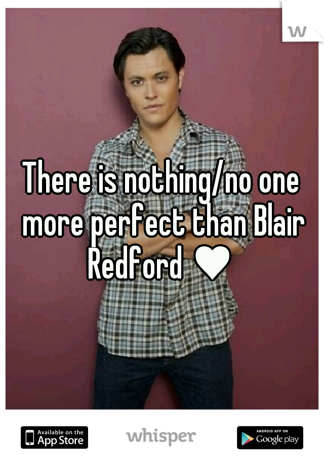 There is nothing/no one more perfect than Blair Redford ♥