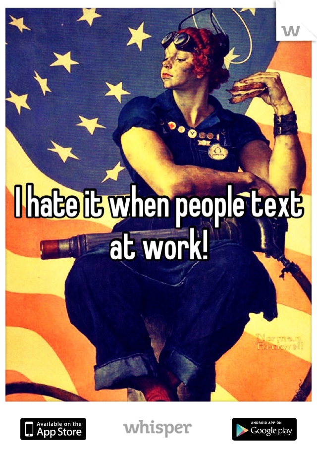 I hate it when people text at work!