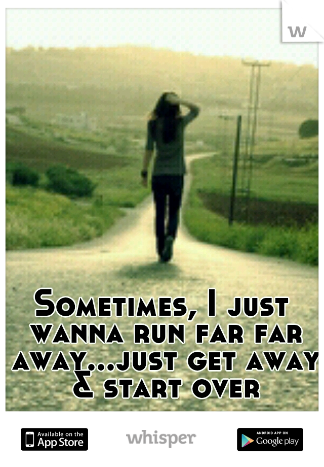 Sometimes, I just wanna run far far away...just get away & start over