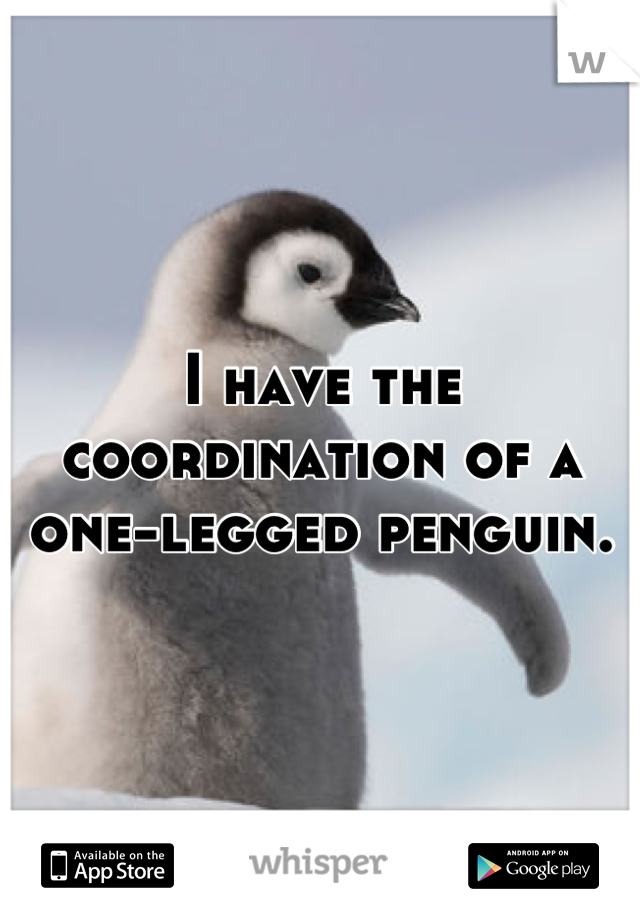 I have the coordination of a one-legged penguin.
