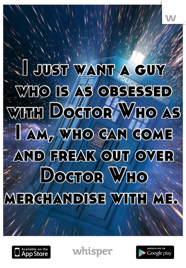 I just want a guy who is as obsessed with Doctor Who as I am, who can come and freak out over Doctor Who merchandise with me.