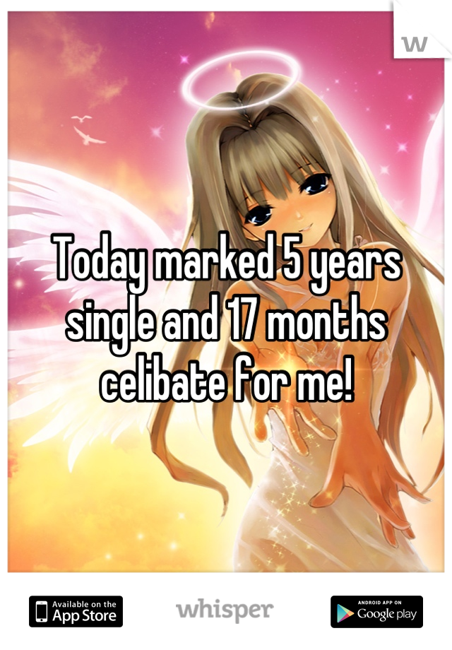Today marked 5 years single and 17 months celibate for me!