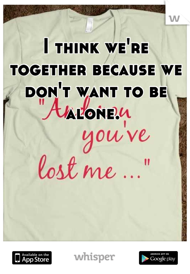 I think we're together because we don't want to be alone.