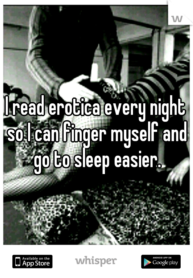 I read erotica every night so I can finger myself and go to sleep easier.