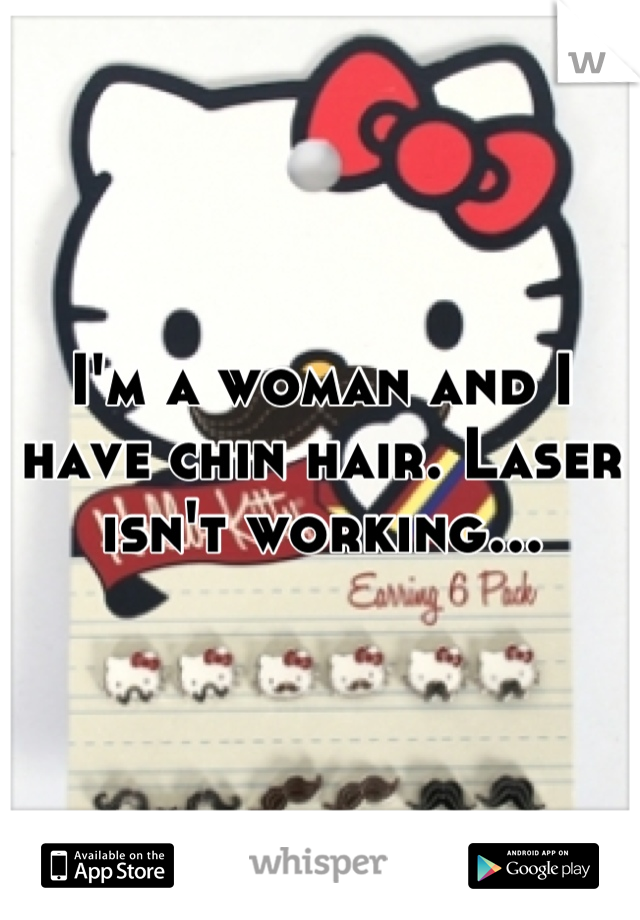 I'm a woman and I have chin hair. Laser isn't working...