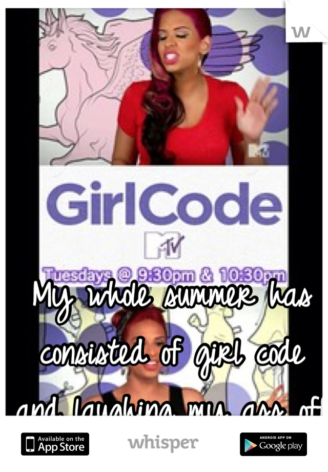 My whole summer has consisted of girl code and laughing my ass off