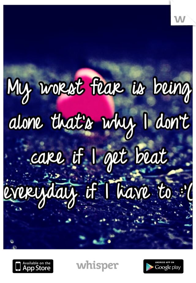 My worst fear is being alone that's why I don't care if I get beat everyday if I have to :'(