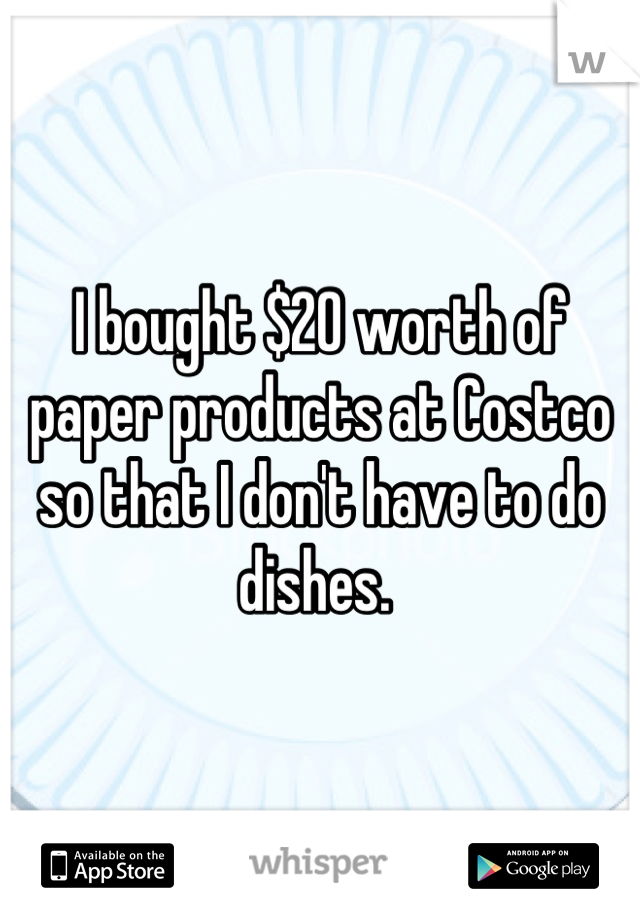 I bought $20 worth of paper products at Costco so that I don't have to do dishes.