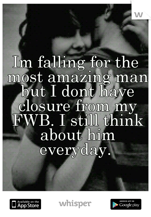 Im falling for the most amazing man but I dont have closure from my FWB. I still think about him everyday.