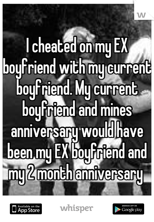 I cheated on my EX boyfriend with my current boyfriend. My current boyfriend and mines anniversary would have been my EX boyfriend and my 2 month anniversary