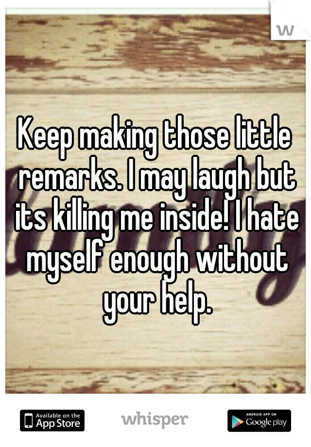 Keep making those little remarks. I may laugh but its killing me inside! I hate myself enough without your help.