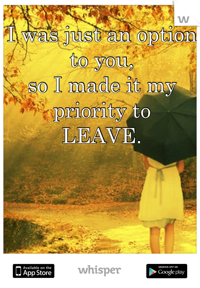 I was just an option to you, so I made it my priority to LEAVE.
