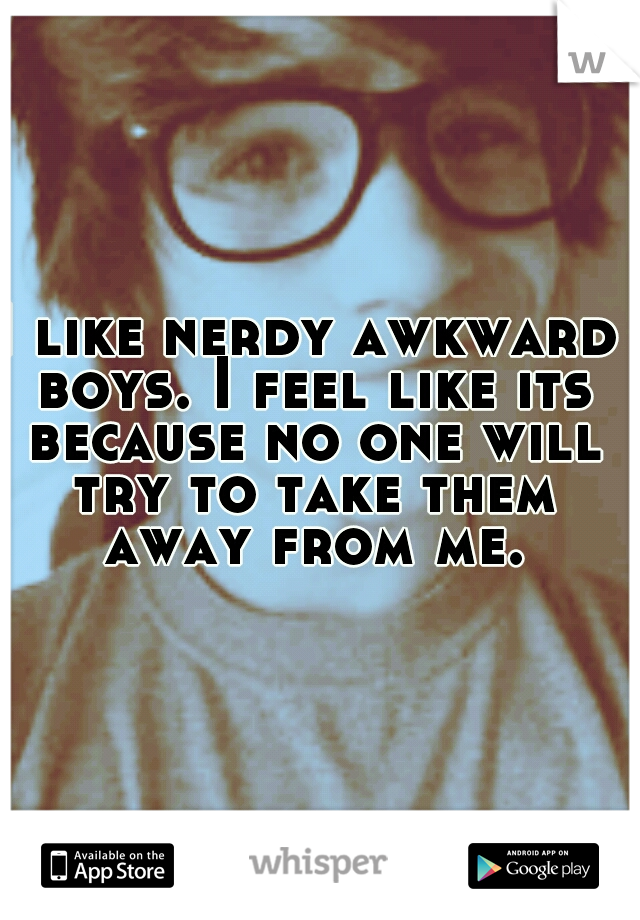 I like nerdy awkward boys. I feel like its because no one will try to take them away from me.
