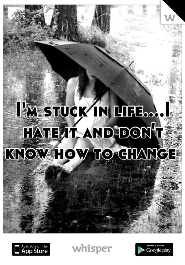 I'm stuck in life....I hate it and don't know how to change