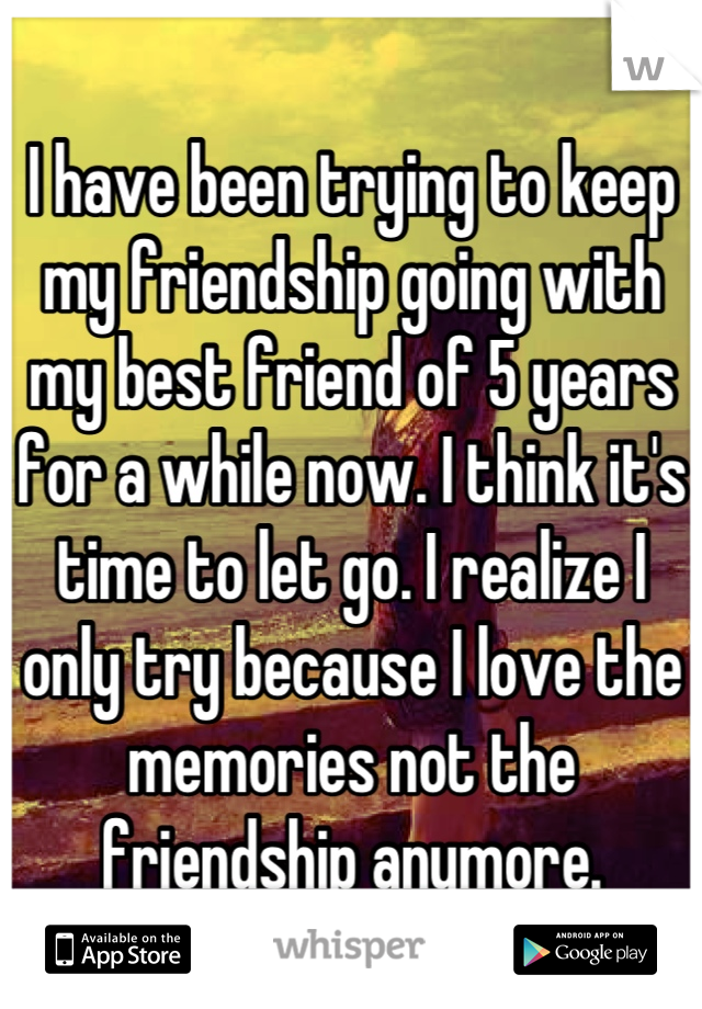I have been trying to keep my friendship going with my best friend of 5 years for a while now. I think it's time to let go. I realize I only try because I love the memories not the friendship anymore.