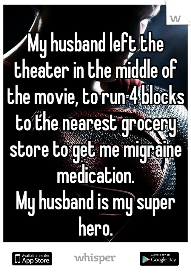 My husband left the theater in the middle of the movie, to run 4 blocks to the nearest grocery store to get me migraine medication.  My husband is my super hero.