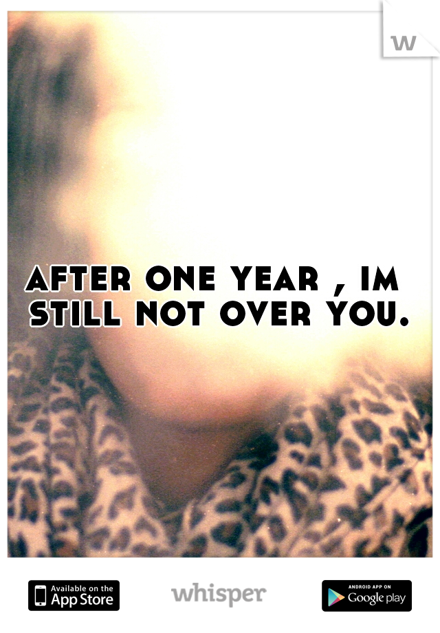 after one year , im still not over you.