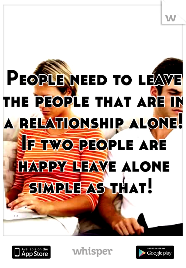 People need to leave the people that are in a relationship alone! If two people are happy leave alone simple as that!