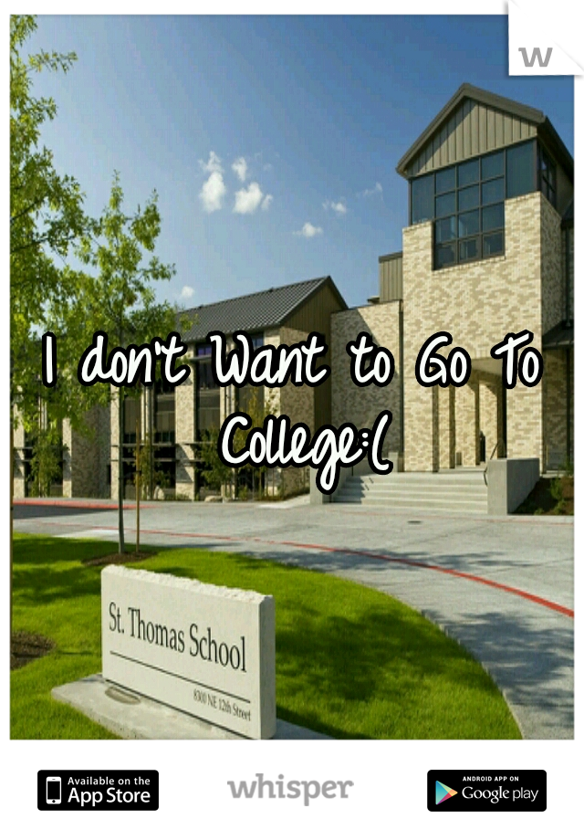 I don't Want to Go To College:(