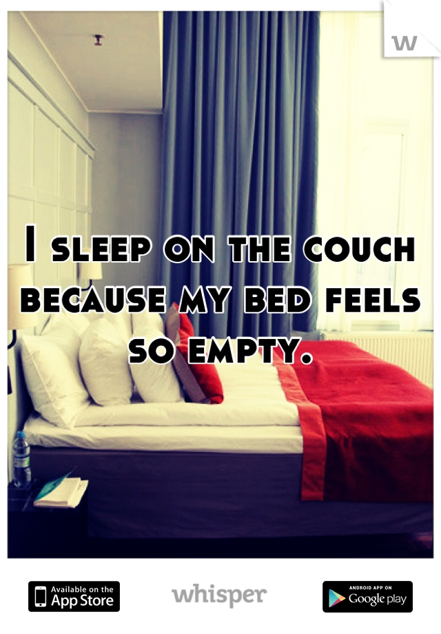 I sleep on the couch because my bed feels so empty.