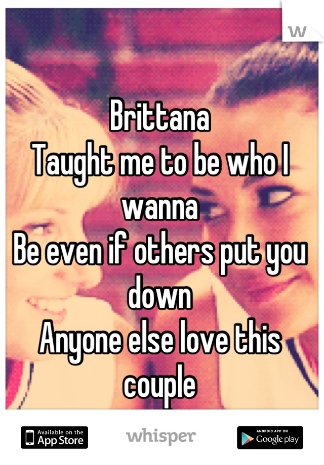 Brittana  Taught me to be who I wanna Be even if others put you down Anyone else love this couple <3