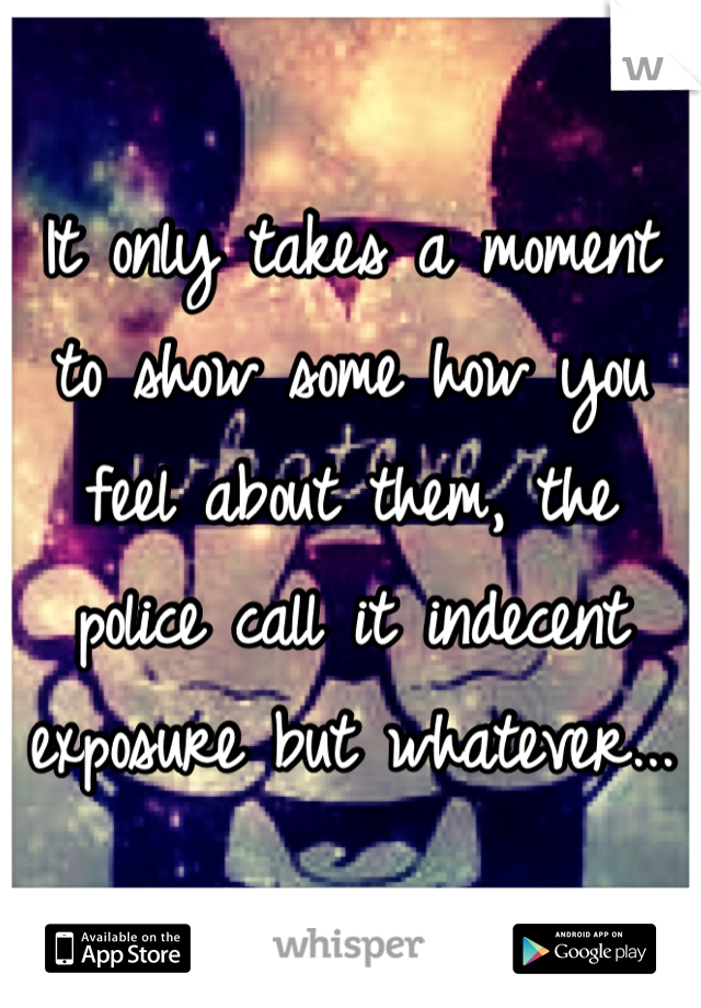 It only takes a moment to show some how you feel about them, the police call it indecent exposure but whatever...