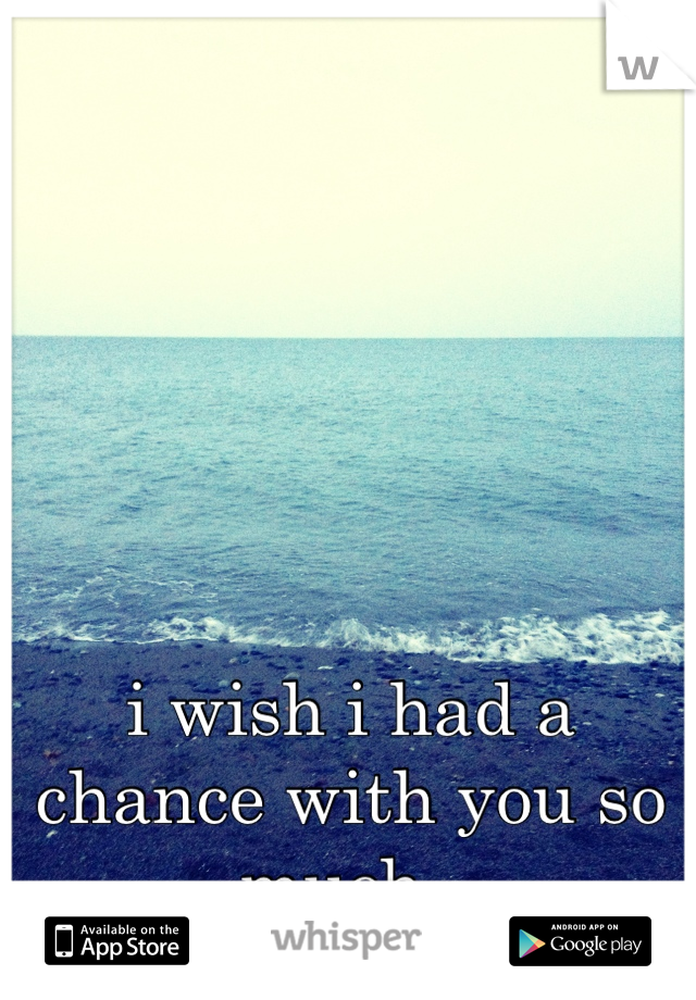 i wish i had a chance with you so much.