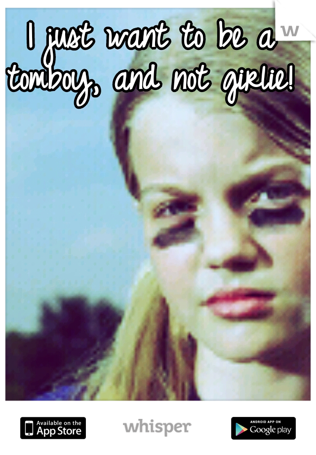 I just want to be a tomboy, and not girlie!