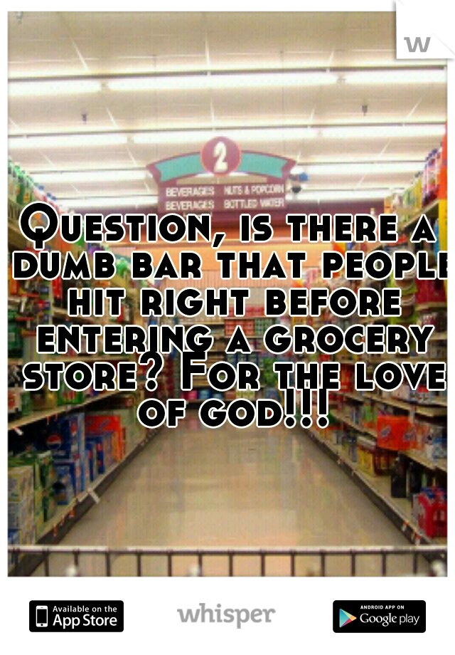 Question, is there a dumb bar that people hit right before entering a grocery store? For the love of god!!!