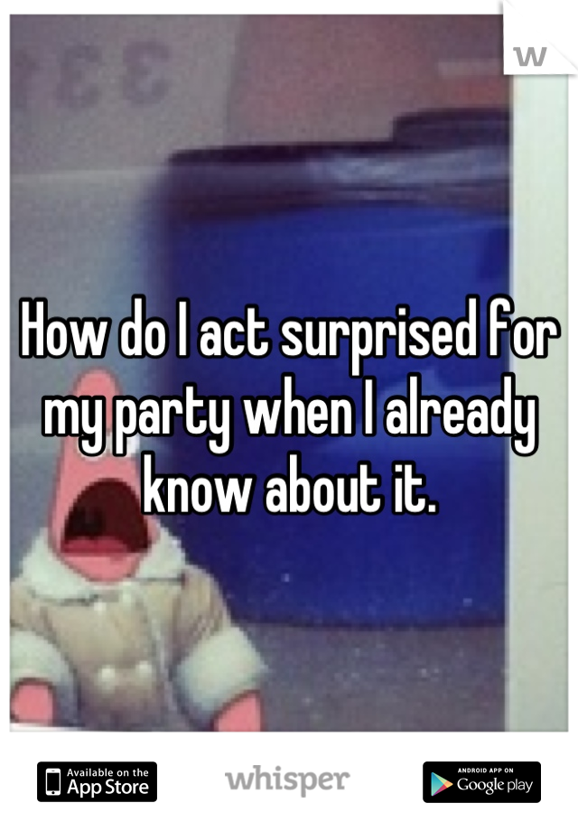 How do I act surprised for my party when I already know about it.
