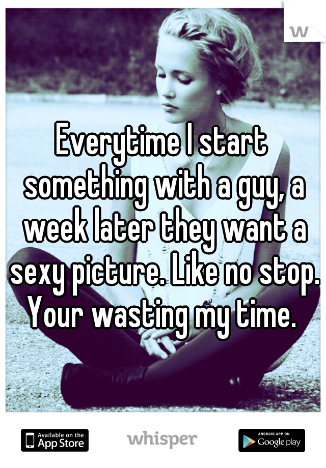 Everytime I start something with a guy, a week later they want a sexy picture. Like no stop. Your wasting my time.