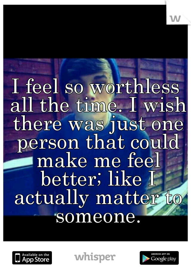 I feel so worthless all the time. I wish there was just one person that could make me feel better; like I actually matter to someone.