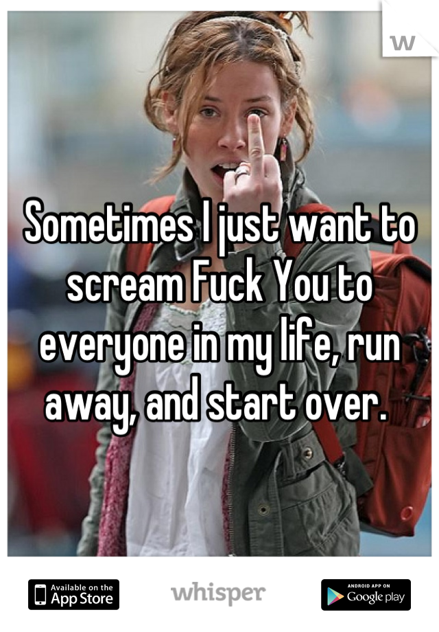 Sometimes I just want to scream Fuck You to everyone in my life, run away, and start over.