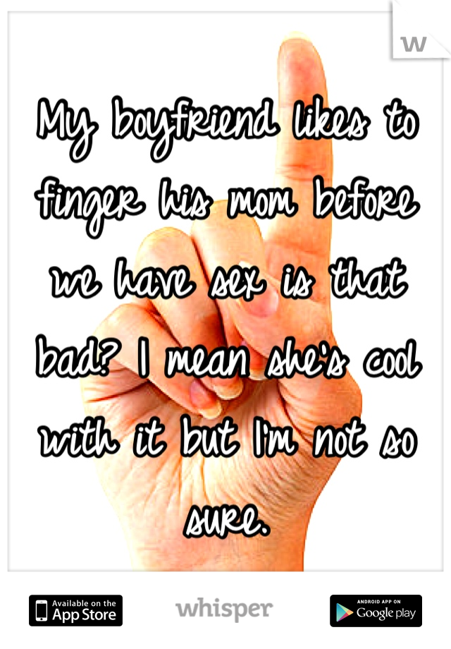 My boyfriend likes to finger his mom before we have sex is that bad? I mean she's cool with it but I'm not so sure.
